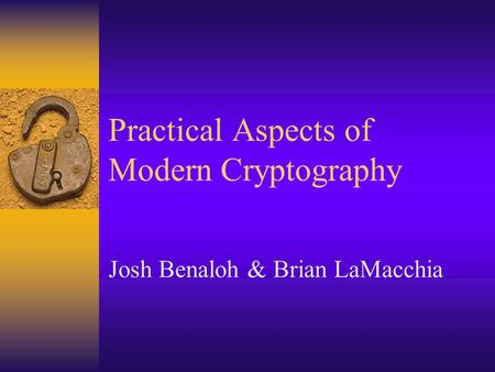 Practical Aspects of Modern Cryptography Josh Benaloh & Brian LaMacchia.