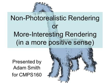Non-Photorealistic Rendering or More-Interesting Rendering (in a more positive sense) Presented by Adam Smith for CMPS160.