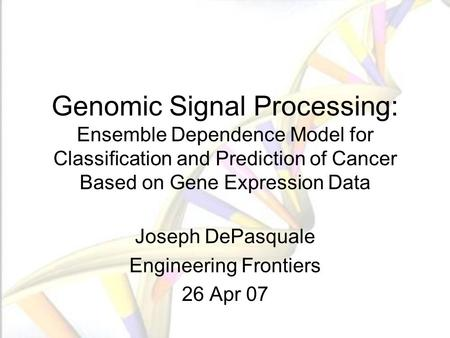 Genomic Signal Processing: Ensemble Dependence Model for Classification and Prediction of Cancer Based on Gene Expression Data Joseph DePasquale Engineering.
