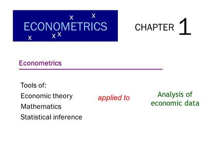 CHAPTER 1 ECONOMETRICS x x x x x Econometrics Tools of: Economic theory Mathematics Statistical inference applied to Analysis of economic data.