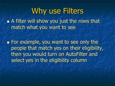 Why use Filters A filter will show you just the rows that match what you want to see A filter will show you just the rows that match what you want to see.