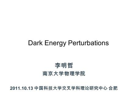 Dark Energy Perturbations 李明哲 南京大学物理学院 2011.10.13 中国科技大学交叉学科理论研究中心 合肥.