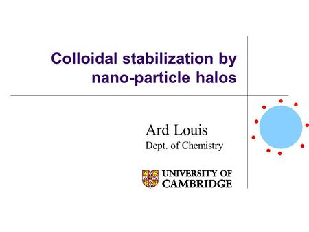 Colloidal stabilization by nano-particle halos Ard Louis Dept. of Chemistry.