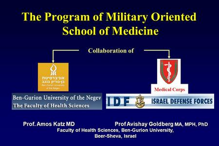 The Program of Military Oriented School of Medicine Prof. Amos Katz MD Prof Avishay Goldberg MA, MPH, PhD Faculty of Health Sciences, Ben-Gurion University,
