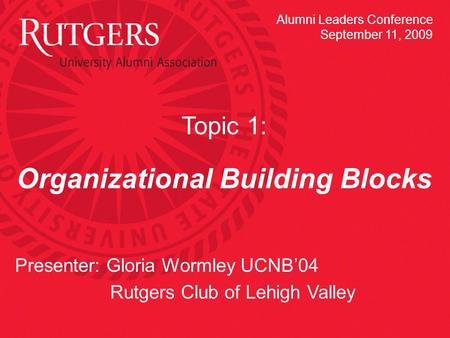 Topic 1: Organizational Building Blocks Presenter: Gloria Wormley UCNB'04 Rutgers Club of Lehigh Valley Alumni Leaders Conference September 11, 2009.