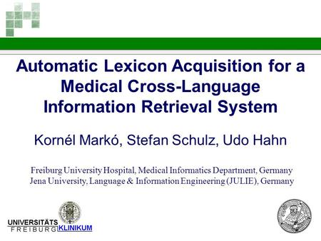 Automatic Lexicon Acquisition for a Medical Cross-Language Information Retrieval System Kornél Markó, Stefan Schulz, Udo Hahn Freiburg University Hospital,