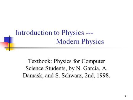 1 Introduction to Physics --- Modern Physics Textbook: Physics for Computer Science Students, by N. Garcia, A. Damask, and S. Schwarz, 2nd, 1998.