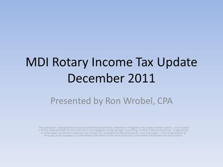 MDI Rotary Income Tax Update December 2011 Presented by Ron Wrobel, CPA This publication is designed to provide accurate and authoritative information.