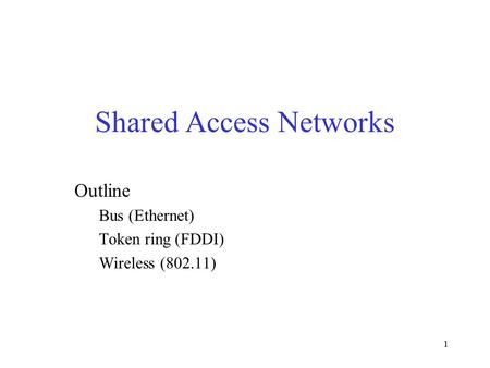 1 Shared Access Networks Outline Bus (Ethernet) Token ring (FDDI) Wireless (802.11)