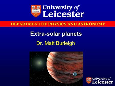 DEPARTMENT OF PHYSICS AND ASTRONOMY Extra-solar planets Dr. Matt Burleigh.