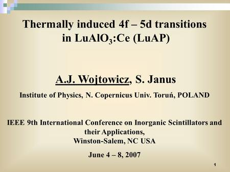 1 Thermally induced 4f – 5d transitions in LuAlO 3 :Ce (LuAP) A.J. Wojtowicz, S. Janus Institute of Physics, N. Copernicus Univ. Toruń, POLAND IEEE 9th.