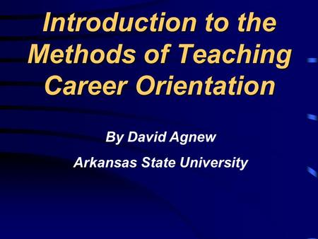 Introduction to the Methods of Teaching Career Orientation By David Agnew Arkansas State University.
