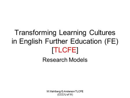 M.Wahlberg/G.Anderson TLCFE (CCC/U of W) Transforming Learning Cultures in English Further Education (FE) [TLCFE] Research Models.