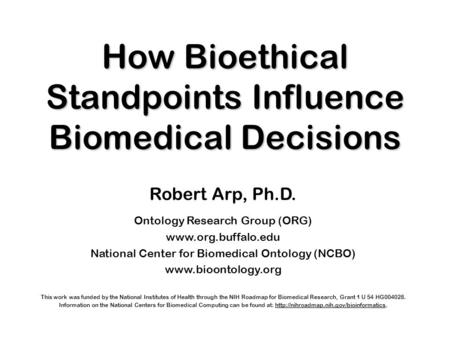 How Bioethical Standpoints Influence Biomedical Decisions Robert Arp, Ph.D. Ontology Research Group (ORG) www.org.buffalo.edu National Center for Biomedical.