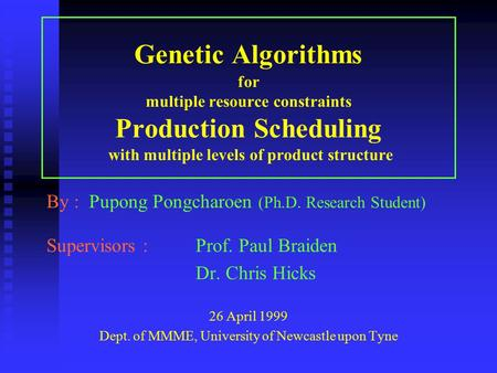 Genetic Algorithms for multiple resource constraints Production Scheduling with multiple levels of product structure By : Pupong Pongcharoen (Ph.D. Research.