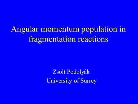 Angular momentum population in fragmentation reactions Zsolt Podolyák University of Surrey.