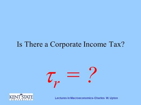 Lectures in Macroeconomics- Charles W. Upton Is There a Corporate Income Tax?  r = ?