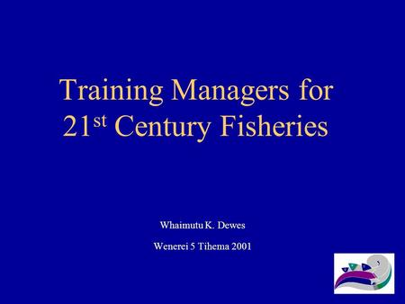 Training Managers for 21 st Century Fisheries Whaimutu K. Dewes Wenerei 5 Tihema 2001.