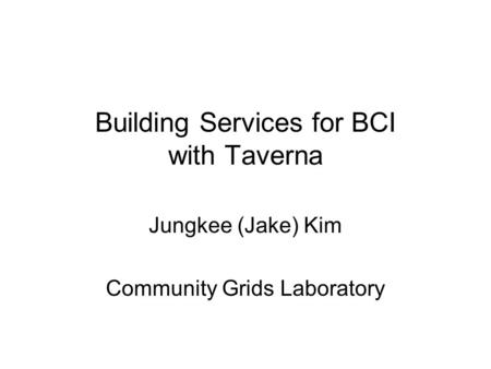 Building Services for BCI with Taverna Jungkee (Jake) Kim Community Grids Laboratory.