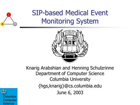 SIP-based Medical Event Monitoring System Knarig Arabshian and Henning Schulzrinne Department of Computer Science Columbia University