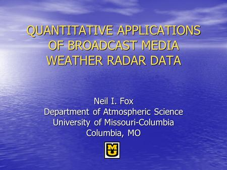 QUANTITATIVE APPLICATIONS OF BROADCAST MEDIA WEATHER RADAR DATA Neil I. Fox Department of Atmospheric Science University of Missouri-Columbia Columbia,