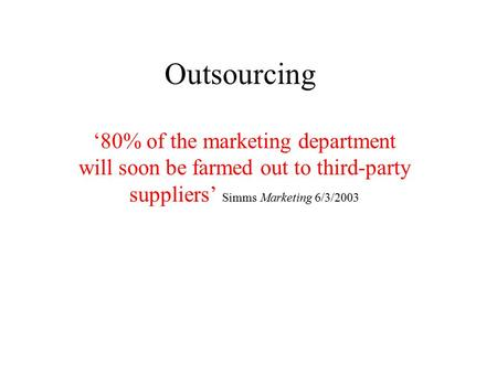Outsourcing '80% of the marketing department will soon be farmed out to third-party suppliers' Simms Marketing 6/3/2003.