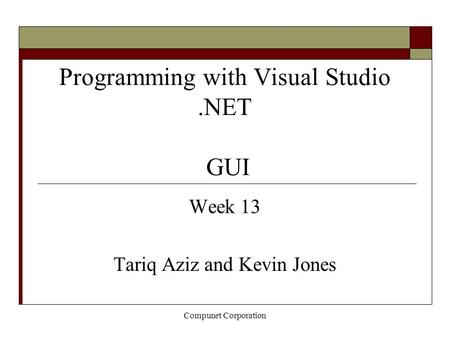 Compunet Corporation Programming with Visual Studio.NET GUI Week 13 Tariq Aziz and Kevin Jones.