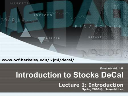 Economics 98 / 198 Introduction to Stocks DeCal Lecture 1: Introduction Spring 2008 © | Jason M. Lee www.ocf.berkeley.edu/~jml/decal/