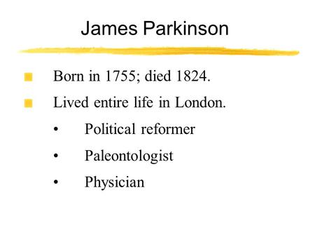 James Parkinson Born in 1755; died 1824. Lived entire life in London. Political reformer Paleontologist Physician.