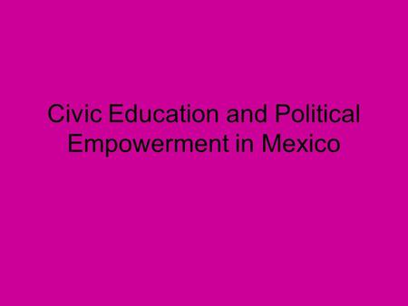Civic Education and Political Empowerment in Mexico.