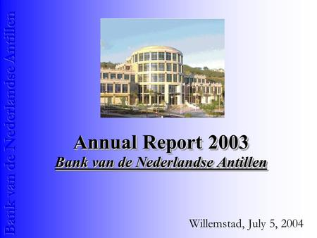 Annual Report 2003 Bank van de Nederlandse Antillen Willemstad, July 5, 2004.
