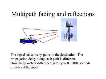 Multipath fading and reflections The signal takes many paths to the destination. The propagation delay along each path is different. How many meters difference.