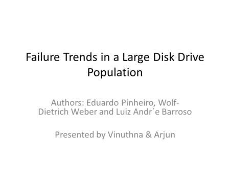 Failure Trends in a Large Disk Drive Population Authors: Eduardo Pinheiro, Wolf- Dietrich Weber and Luiz Andr´e Barroso Presented by Vinuthna & Arjun.