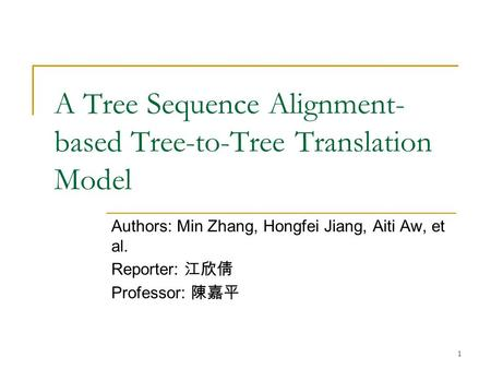 1 A Tree Sequence Alignment- based Tree-to-Tree Translation Model Authors: Min Zhang, Hongfei Jiang, Aiti Aw, et al. Reporter: 江欣倩 Professor: 陳嘉平.