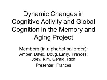 Dynamic Changes in Cognitive Activity and Global Cognition in the Memory and Aging Project Members (in alphabetical order): Amber, David, Doug, Emily,