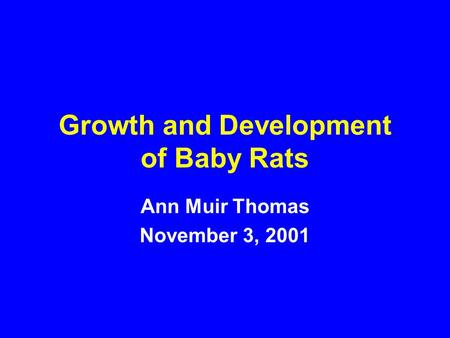 Growth and Development of Baby Rats Ann Muir Thomas November 3, 2001.