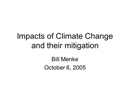 Impacts of Climate Change and their mitigation Bill Menke October 6, 2005.