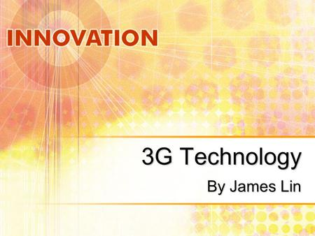 3G Technology By James Lin. What is 3G Technology? 3G means dream come true for wireless videophones and high-speed Internet access for mobile devices.