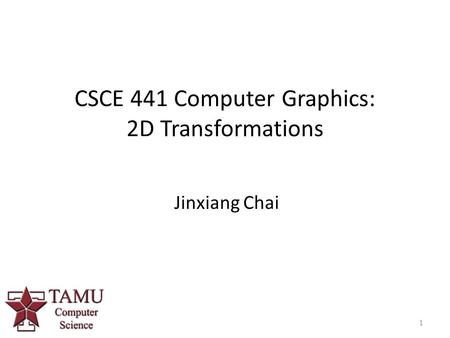 1 CSCE 441 Computer Graphics: 2D Transformations Jinxiang Chai.