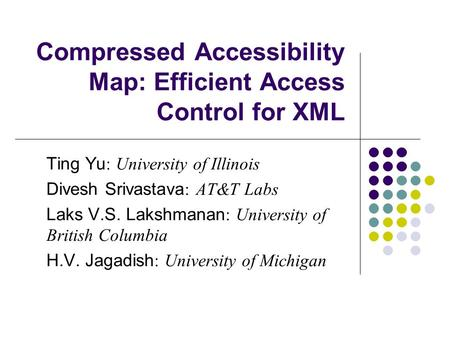 Compressed Accessibility Map: Efficient Access Control for XML Ting Yu : University of Illinois Divesh Srivastava : AT&T Labs Laks V.S. Lakshmanan : University.