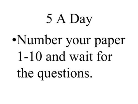 5 A <strong>Day</strong> Number your paper 1-10 and wait for the questions.