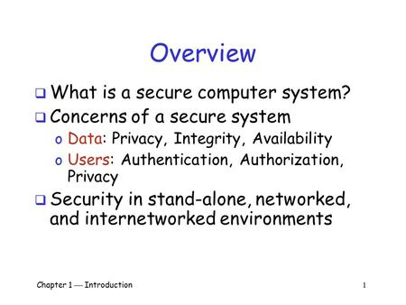 Chapter 1  Introduction 1 Overview  What is a secure computer system?  Concerns of a secure system o Data: Privacy, Integrity, Availability o Users:
