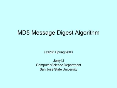 MD5 Message Digest Algorithm CS265 Spring 2003 Jerry Li Computer Science Department San Jose State University.