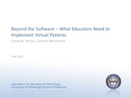 Beyond the Software – What Educators Need to Implement Virtual Patients James B. McGee, Dmitriy Babichenko May 2011.