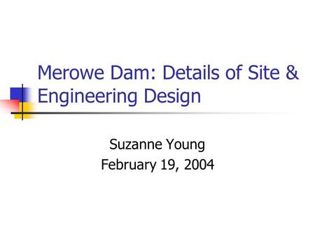 Merowe Dam: Details of Site & Engineering Design Suzanne Young February 19, 2004.