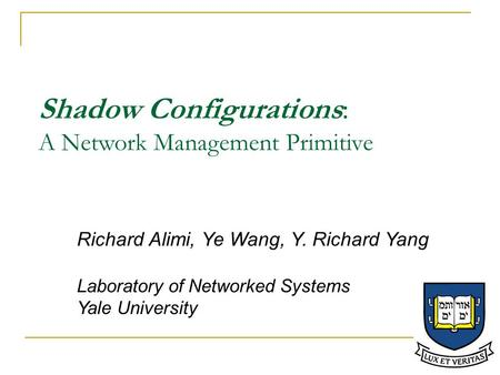 Shadow Configurations: A Network Management Primitive Richard Alimi, Ye Wang, Y. Richard Yang Laboratory of Networked Systems Yale University.