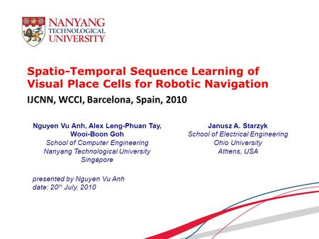 Spatio-Temporal Sequence Learning of Visual Place Cells for Robotic Navigation presented by Nguyen Vu Anh date: 20 th July, 2010 Nguyen Vu Anh, Alex Leng-Phuan.