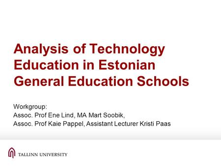 Analysis of Technology Education in Estonian General Education Schools Workgroup: Assoc. Prof Ene Lind, MA Mart Soobik, Assoc. Prof Kaie Pappel, Assistant.