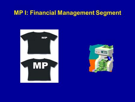 MP I: Financial Management Segment. Financial Mgt. Segment of MP I: Two Topics 1.Financial planning and financial statement analysis 2.Introduction to.