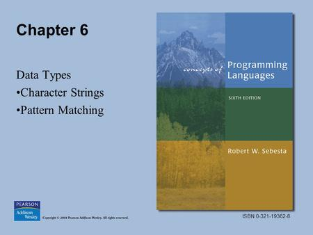 ISBN 0-321-19362-8 Chapter 6 Data Types Character Strings Pattern Matching.